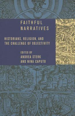 Faithful Narratives: Historians, Religion, and the Challenge of Objectivity  by  Andrea Sterk
