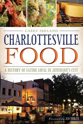 Charlottesville Food: A History of Eating Local in Jeffersons City Casey Ireland