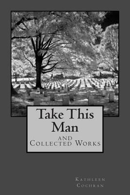 Take This Man: And Collected Works  by  Kathleen Cochran