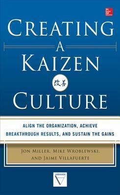 Creating a Kaizen Culture: Align the Organization, Achieve Breakthrough Results, and Sustain the Gains Jon Miller