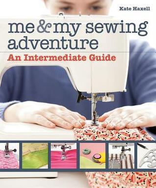 Me and My Sewing Adventure: An Intermediate Guide  by  Kate Haxell