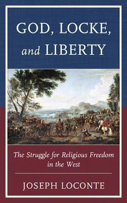 God, Locke, and Liberty: The Struggle for Religious Freedom in the West Joseph Loconte