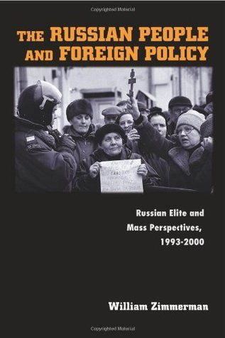 The Russian People and Foreign Policy: Russian Elite and Mass Perspectives, 1993-2000 William Zimmerman