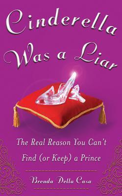 Cinderella Was a Liar: The Real Reason You Cant Find (or Keep) a Prince: The Real Reason You Cant Find (or Keep) a Prince Brenda Della Casa
