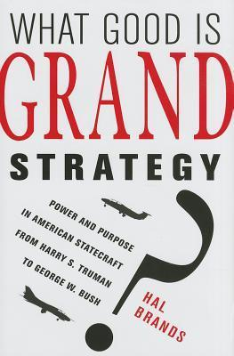 What Good Is Grand Strategy?: Power and Purpose in American Statecraft from Harry S. Truman to George W. Bush  by  Hal Brands