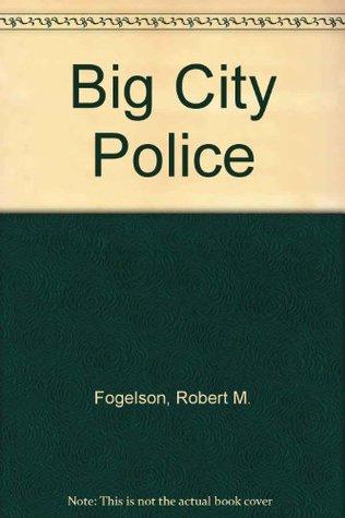 Big City Police: An Urban Institute Study Robert M. Fogelson