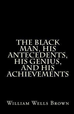 The Black Man, His Antecedents, His Genius, and His Achievements William Wells Brown