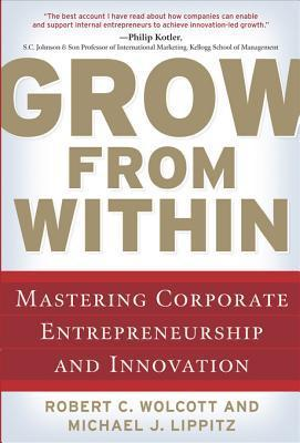 Grow from Within: Mastering Corporate Entrepreneurship and Innovation Robert C. Wolcott