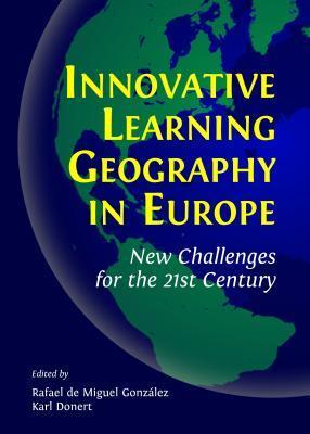 Innovative Learning Geography in Europe: New Challenges for the 21st Century  by  Rafael De Miguel Gonzalez