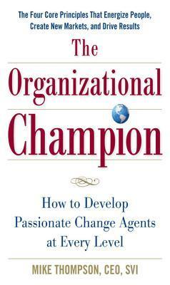 The Organizational Champion: How to Develop Passionate Change Agents at Every Level  by  Mike Thompson