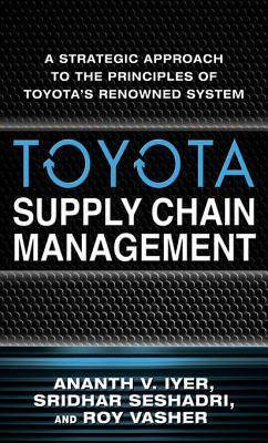 Toyota Supply Chain Management: A Strategic Approach to Toyotas Renowned System  by  Ananth Iyer