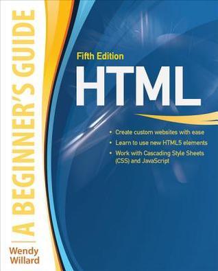 HTML: A Beginners Guide, Fifth Edition: A Beginners Guide Wendy Willard