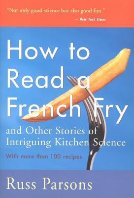 How to Read a French Fry: And Other Stories of Intriguing Kitchen Science Russ Parsons