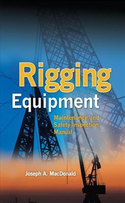 Rigging Equipment: Maintenance and Safety Inspection Manual Rigging Equipment: Maintenance and Safety Inspection Manual  by  Joseph MacDonald