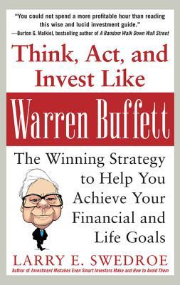 Think, ACT, and Invest Like Warren Buffett: The Winning Strategy to Help You Achieve Your Financial and Life Goals: The Winning Strategy to Help You Achieve Your Financial and Life Goals Larry E. Swedroe