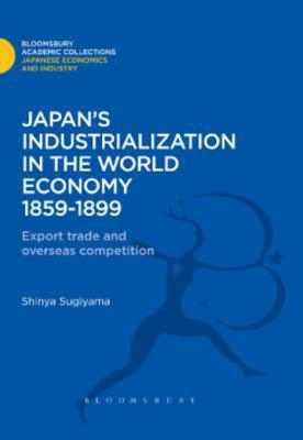 Japans Industrialization in the World Economy: 1859-1899: Export, Trade and Overseas Competition  by  Shinya Sugiyama