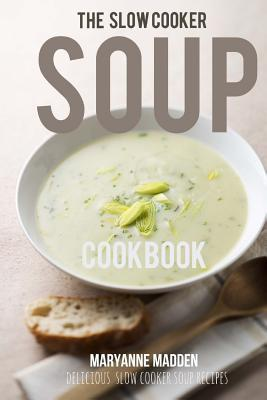 The Slow Cooker Soup Cookbook: Delicious Soup Recipes for Your Slow Cooker  by  Maryanne Madden