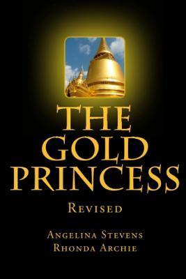 The Gold Princess: In a Land Beyond the Seven Seas, Three Powerful Kingdoms Reigned in Peace Until the Greed of One Man, the Murder of a King and the Vengeance of a Sorceress Changed Their Destinies Forever.  by  Angelina Stevens