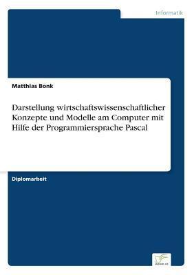Darstellung Wirtschaftswissenschaftlicher Konzepte Und Modelle Am Computer Mit Hilfe Der Programmiersprache Pascal Matthias Bonk