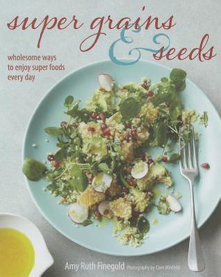 Super Grains & Seeds: Wholesome Ways to Enjoy Super Foods Every Day Amy Ruth Finegold