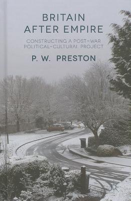 Britain After Empire: Constructing a Post-War Political-Cultural Project  by  P. W. Preston