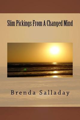 Slim Pickings from a Changed Mind Brenda Salladay