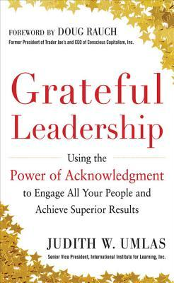 Grateful Leadership: Using the Power of Acknowledgement to Egrateful Leadership: Using the Power of Acknowledgement to Engage All Yout People and Achieve Superior Results Ngage All Yout People and Achieve Superior Results Judith W Umlas