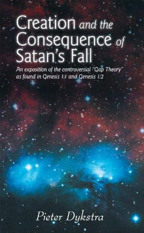 CREATION AND THE CONSEQUENCE OF SATANS FALL: An exposition of the contoversial Gap Theory as found in Genesis 1:1 and Genesis 1:2  by  Pieter Dykstra