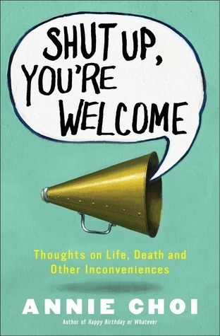 Shut Up, Youre Welcome: Thoughts on Life, Death, and Other Inconveniences  by  Annie Choi