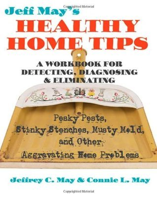 Jeff May's Healthy Home Tips: A Workbook for Detecting, Diagnosing, and Eliminating Pesky Pests, Stinky Stenches, Musty Mold, and Other Aggravating Home Problems  by  Jeffrey C. May
