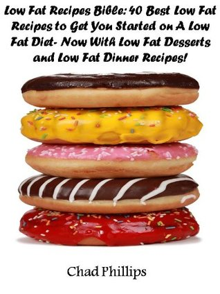 Low Fat Recipes Bible: 40 Best Low Fat Recipes to Get You Started on A Low Fat Diet- Now With Low Fat Desserts and Low Fat Dinner Recipes! Chad Phillips