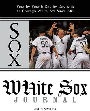 White Sox Journal: Year  by  Year and Day by Day with the Chicago White Sox Since 1901 by John Snyder