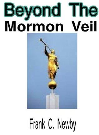 Beyond The Mormon Veil Frank C. Newby