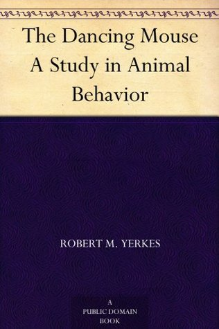 The Dancing Mouse A Study in Animal Behavior  by  Robert M. Yerkes