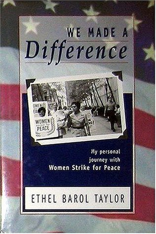 We Made a Difference: My Personal Journey with Women Strike for Peace Ethel Barol Taylor