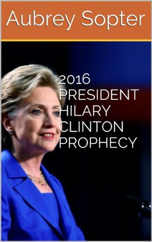 2016 PRESIDENT HILARY CLINTON PROPHECY Aubrey Sopter
