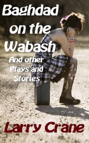 Baghdad on the Wabash and Other Plays and Stories  by  Larry  Crane