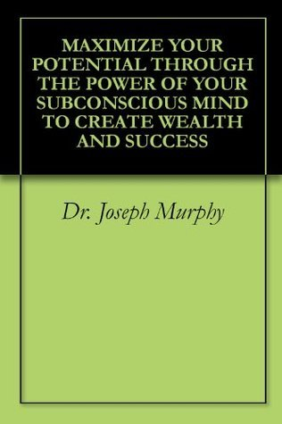 MAXIMIZE YOUR POTENTIAL THROUGH THE POWER OF YOUR SUBCONSCIOUS MIND TO CREATE WEALTH AND SUCCESS Joseph Murphy