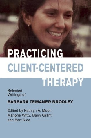 Practicing Client-Centered Therapy: Selected Writings of Barbara Temaner-Brodley  by  Barbara Temaner Brodley