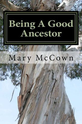Being A Good Ancestor: A Biblical Guide To Protecting Our Descendants  by  Mary McCown