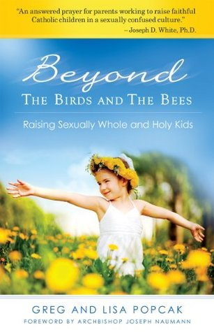 Beyond the Birds and the Bees: Raising Sexually Whole and Holy Kids Gregory K. Popcak