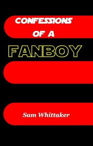 Confessions of a Fanboy  by  Sam Whittaker