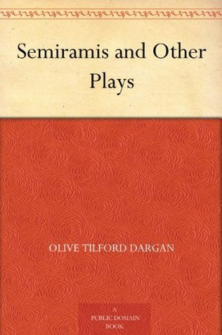 Semiramis and Other Plays Olive Tilford Dargan
