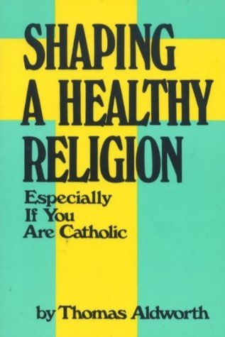 Shaping a Healthy Religion Especially If You Are Catholic  by  Thomas Aldworth
