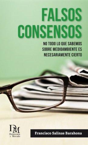 Falsos Consensos: No todo lo que sabemos sobre medioambiente es necesariamente cierto Francisco Salinas Barahona