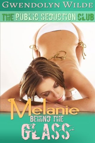 Melanie, Behind the Glass: Public Seduction Club #3 (Public Voyeurism Multiple Partners Erotica)  by  Gwendolyn Wilde