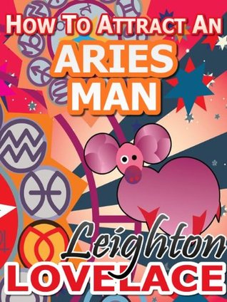 How To Attract An Aries Man - The Astrology for Lovers Guide to Understanding Aries Men, Horoscope Compatibility Tips and Much More  by  Leighton Lovelace
