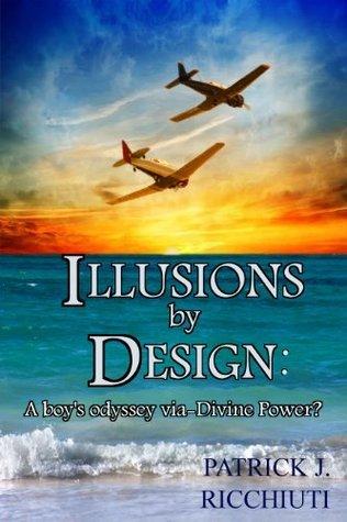 ILLUSIONS BY DESIGN: A boys odyssey via-Divine Power? Memoirs  by  Patrick Ricchiuti
