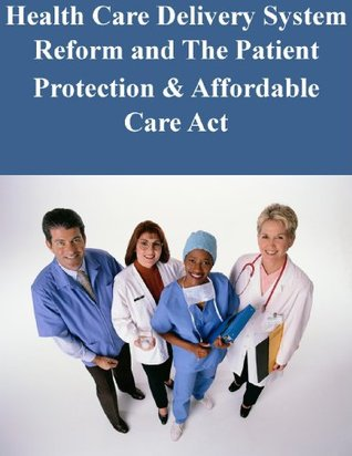 Health Care Delivery System Reform and The Patient Protection & Affordable Care ACt United States Senate