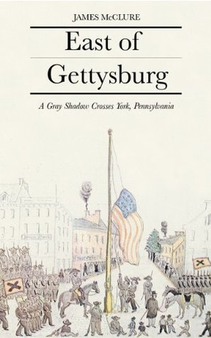 East of Gettysburg: A Gray Shadow Crosses York County, Pa.  by  James  McClure